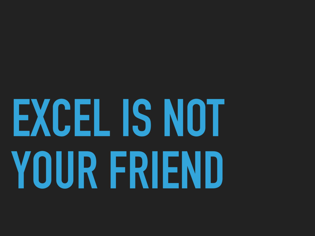 EXCEL IS NOT YOUR FRIEND