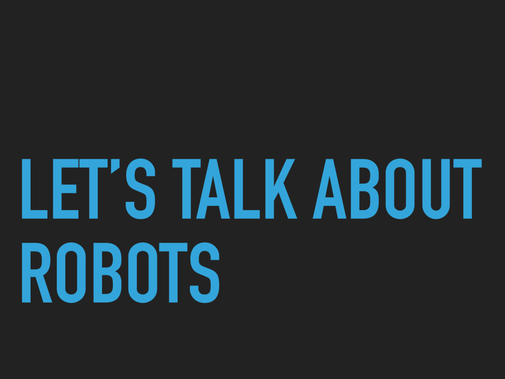 LET'S TALK ABOUT ROBOTS