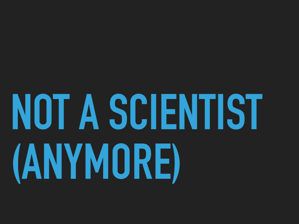 NOT A SCIENTIST (ANYMORE)