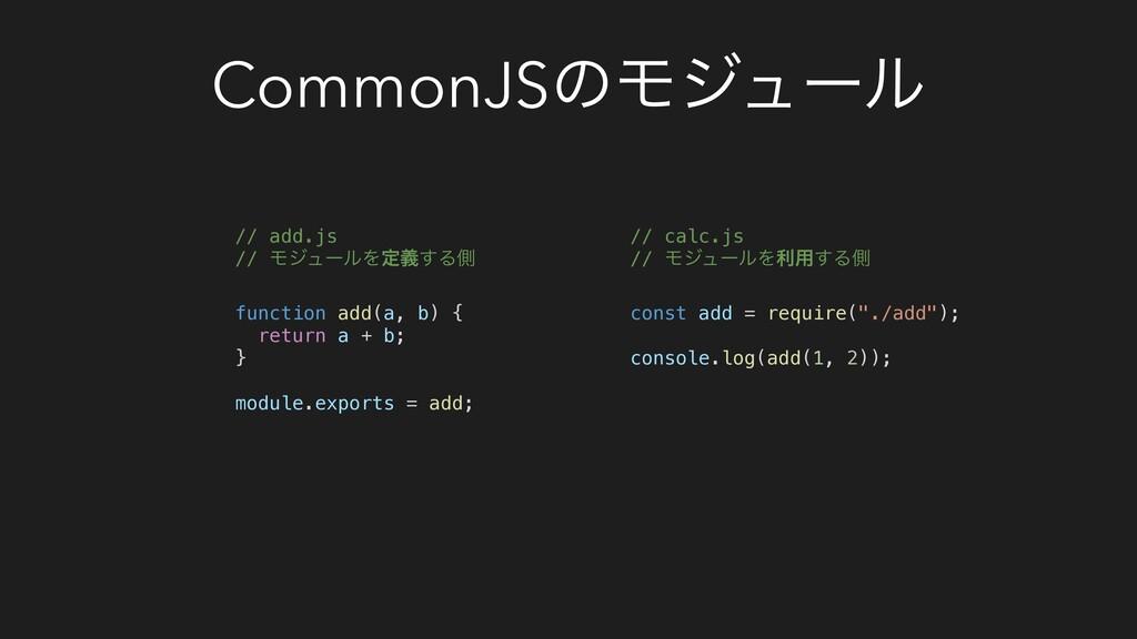 CommonJSͷϞδϡʔϧ // calc.js // ϞδϡʔϧΛར༻͢Δଆ const ...