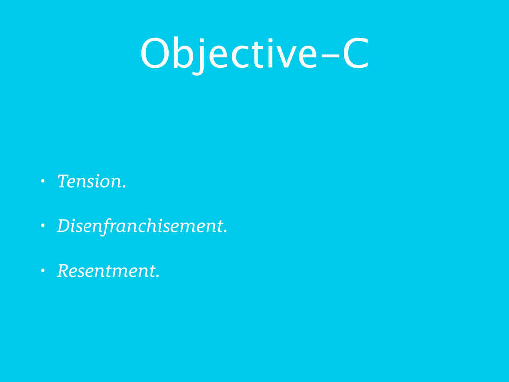Objective-C • Tension. • Disenfranchisement. • ...