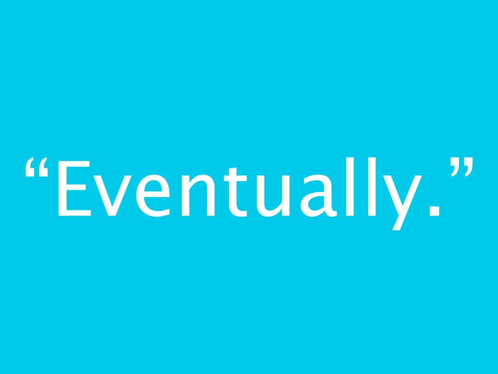"""""""Eventually."""""""
