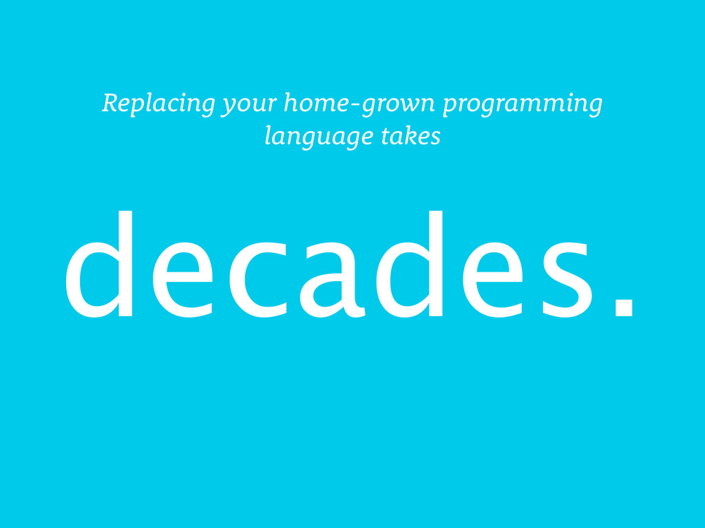 decades. Replacing your home-grown programming ...