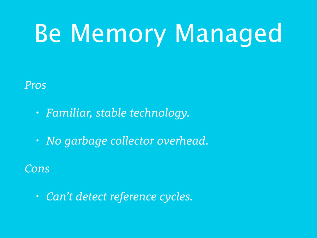 Be Memory Managed Pros • Familiar, stable techn...