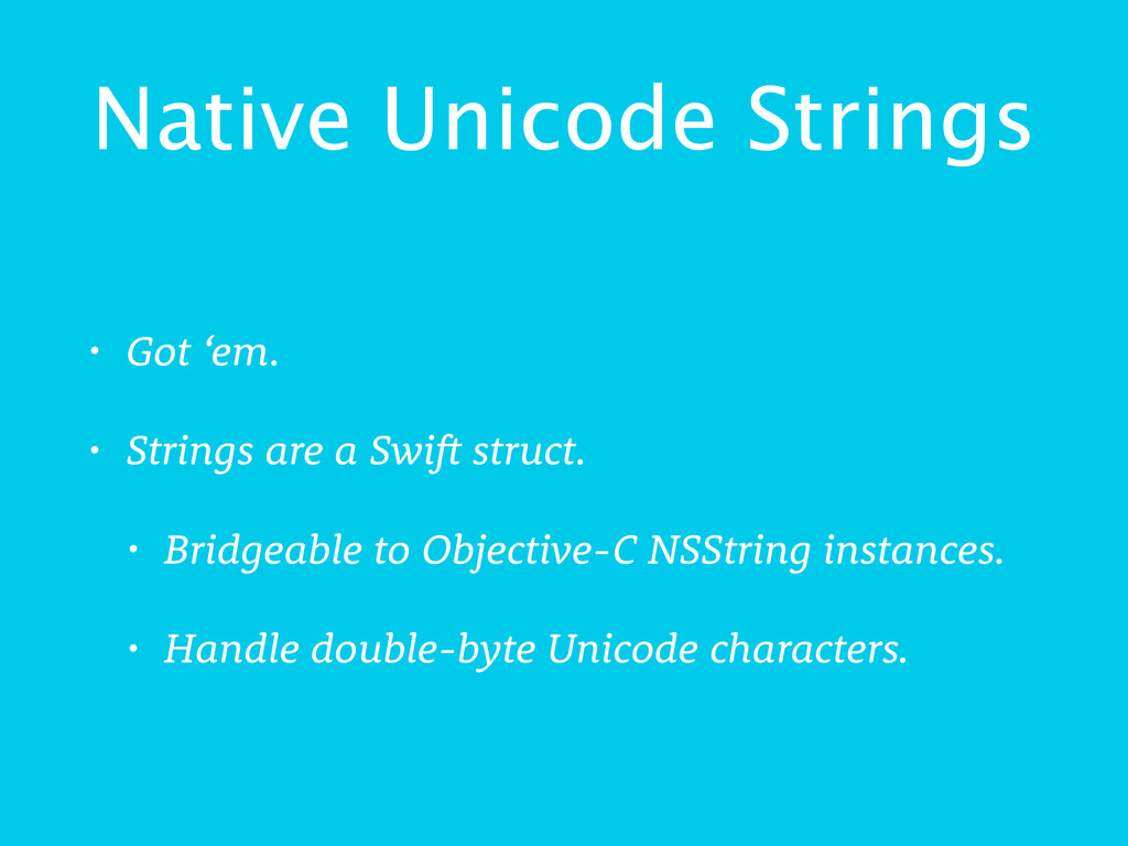 Native Unicode Strings • Got 'em. • Strings are...