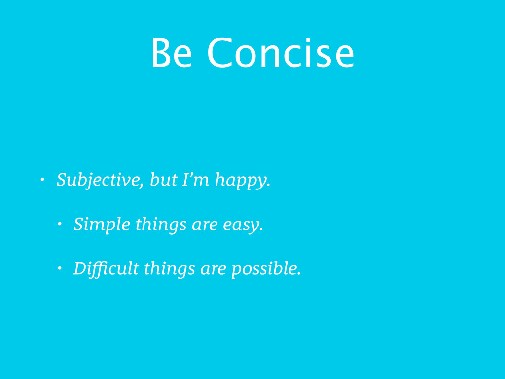 Be Concise • Subjective, but I'm happy. • Simpl...