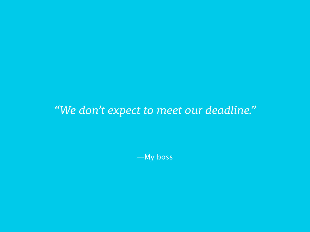 "—My boss ""We don't expect to meet our deadline."""