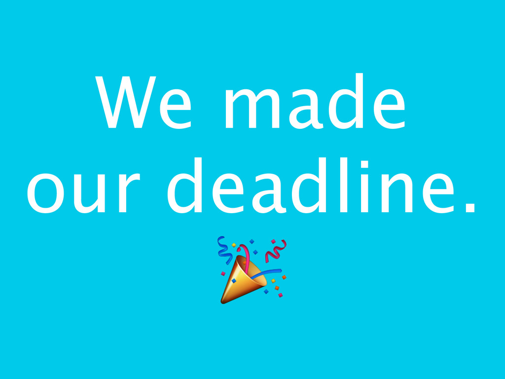 We made our deadline. $
