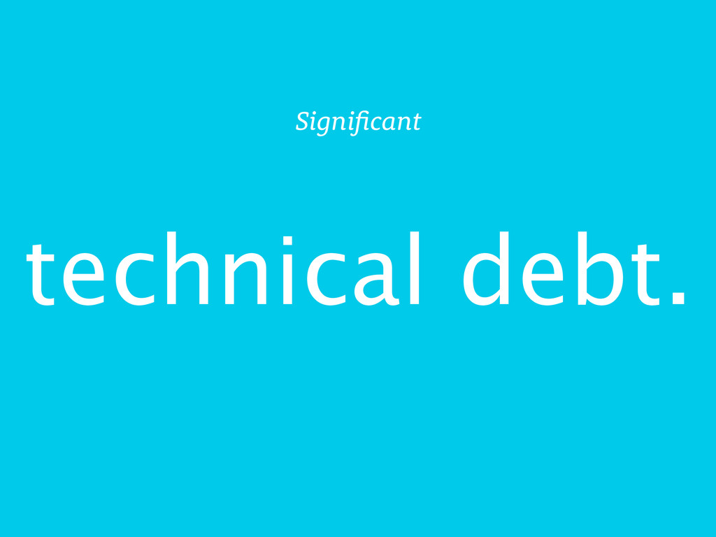 technical debt. Significant