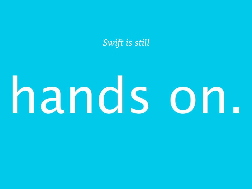 hands on. Swift is still