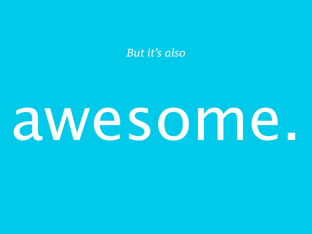 awesome. But it's also