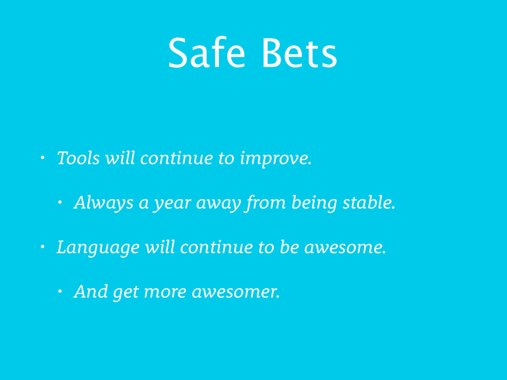 Safe Bets • Tools will continue to improve. • A...