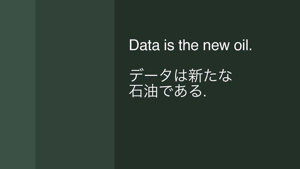 Data is the new oil. σʔλ৽ͨͳ ੴ༉Ͱ͋Δ