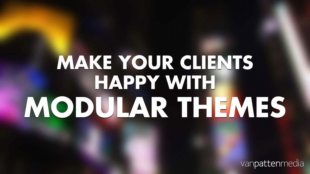 MAKE YOUR CLIENTS HAPPY WITH MODULAR THEMES