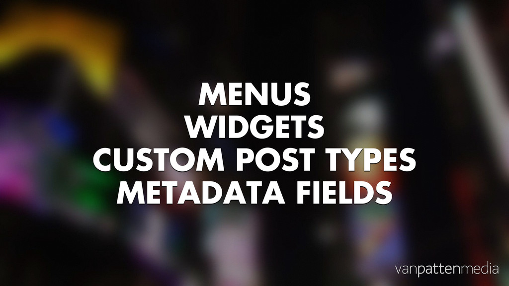 MENUS WIDGETS CUSTOM POST TYPES METADATA FIELDS