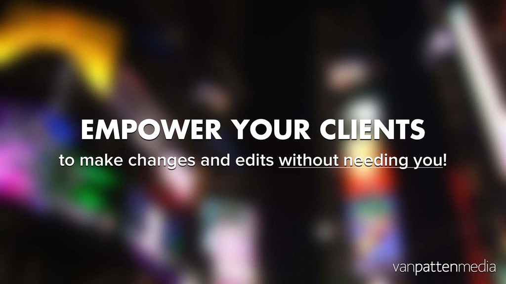 EMPOWER YOUR CLIENTS to make changes and edits ...