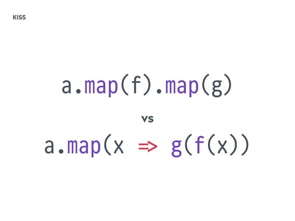 a.map(f).map(g) vs a.map(x !=> g(f(x)) KISS