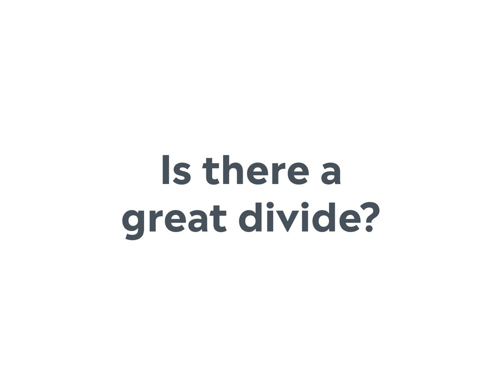 Is there a great divide?