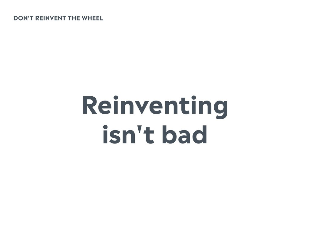 DON'T REINVENT THE WHEEL Reinventing isn't bad