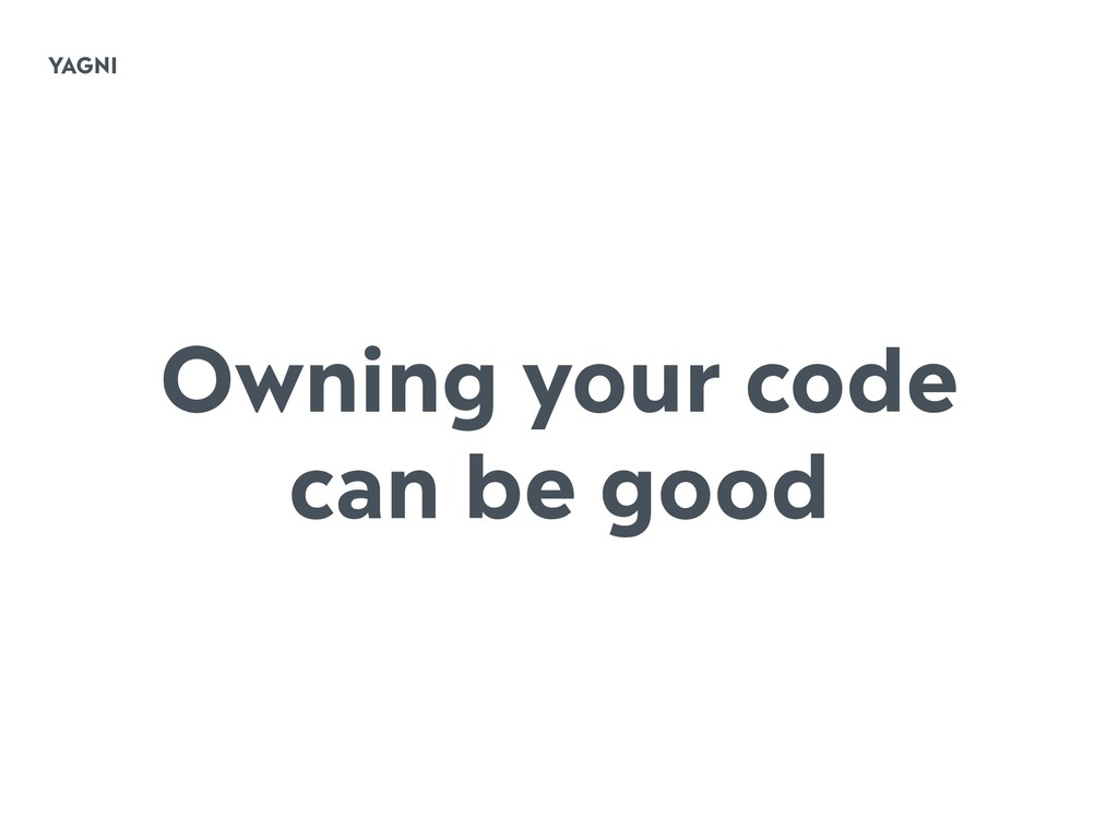 YAGNI Owning your code can be good