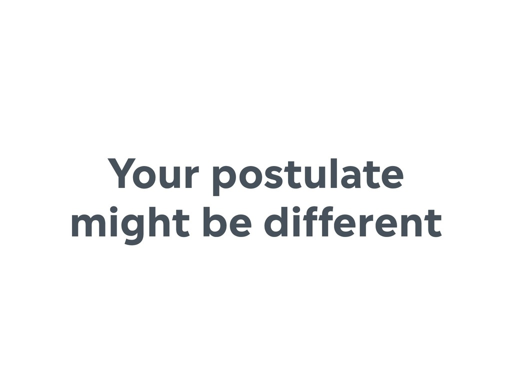 Your postulate might be different