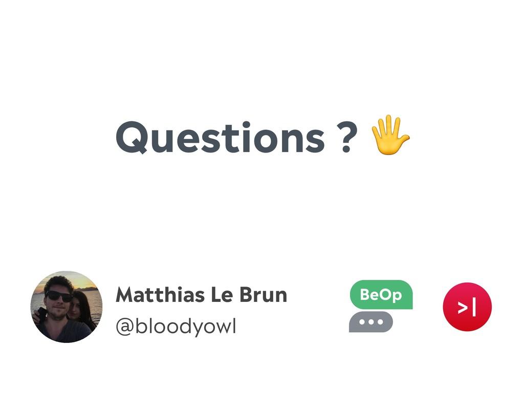 Matthias Le Brun @bloodyowl Questions ?