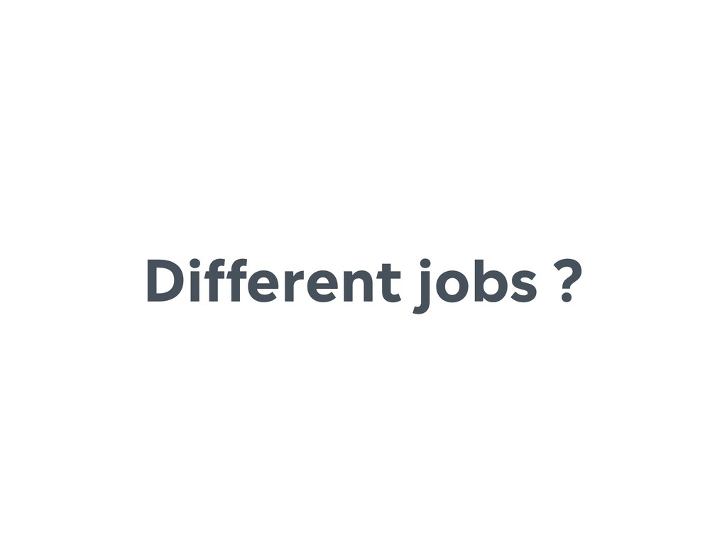 Different jobs ?