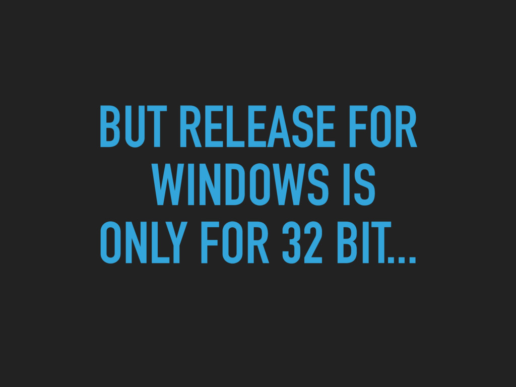 BUT RELEASE FOR WINDOWS IS ONLY FOR 32 BIT...