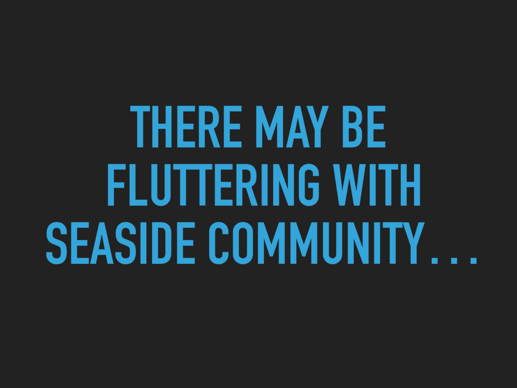 THERE MAY BE FLUTTERING WITH SEASIDE COMMUNITY…