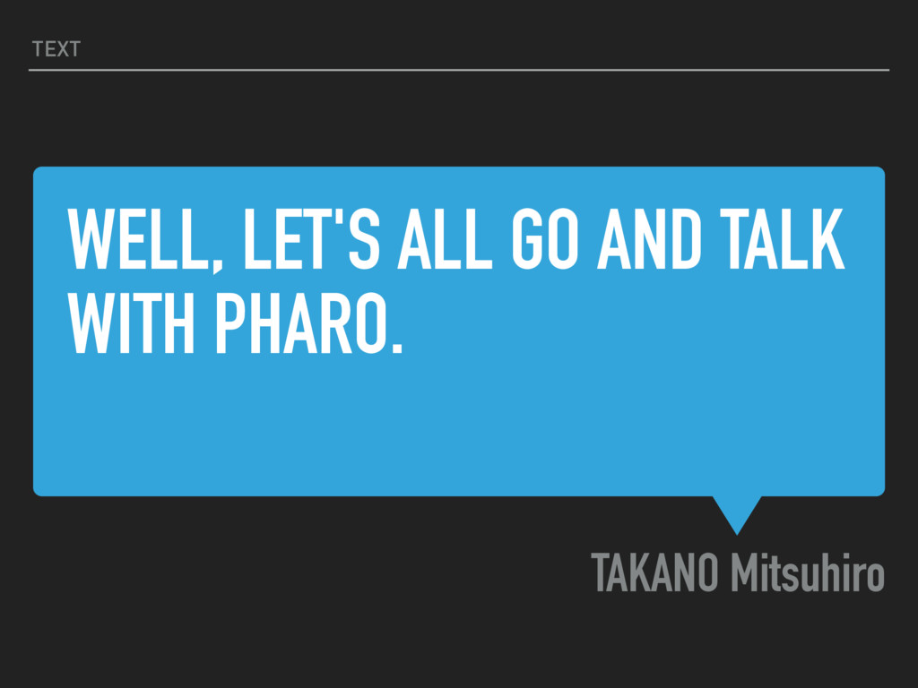 WELL, LET'S ALL GO AND TALK WITH PHARO. TAKANO ...