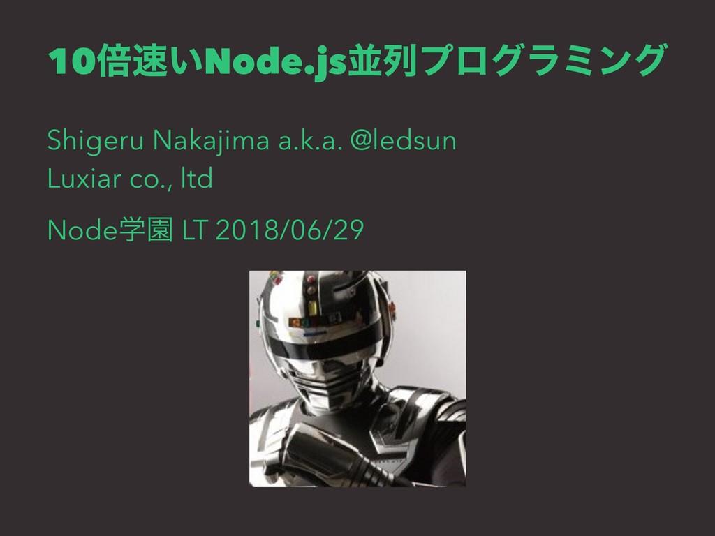 10ഒ͍Node.jsฒྻϓϩάϥϛϯά Shigeru Nakajima a.k.a. @...