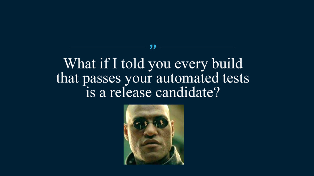 What if I told you every build that passes your...
