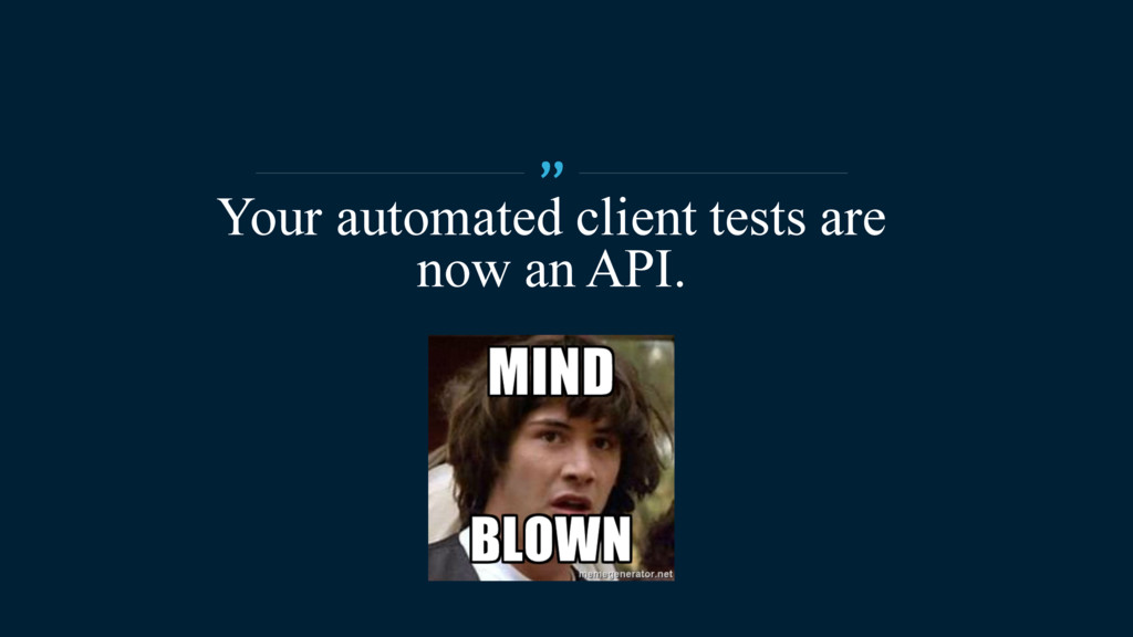 """Your automated client tests are now an API. """""""