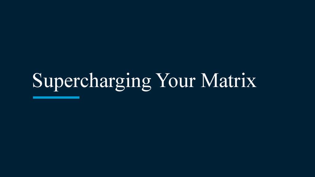 Supercharging Your Matrix