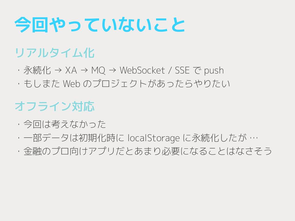 今回やっていないこと リアルタイム化 ! ・永続化 → XA → MQ → WebSocket...