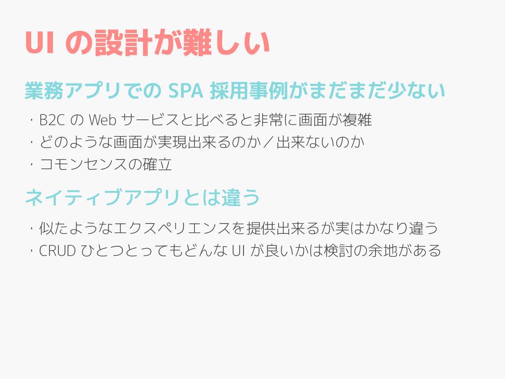 UI の設計が難しい 業務アプリでの SPA 採用事例がまだまだ少ない ! ・B2C の We...