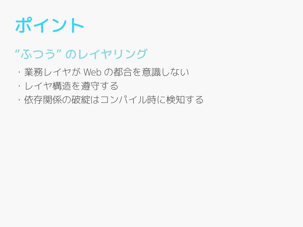 """ポイント """"ふつう"""" のレイヤリング ! ・業務レイヤが Web の都合を意識しない ・レイヤ..."""