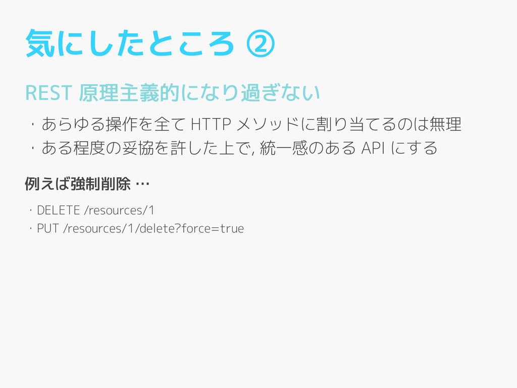 気にしたところ ② REST 原理主義的になり過ぎない ! ・あらゆる操作を全て HTTP メ...