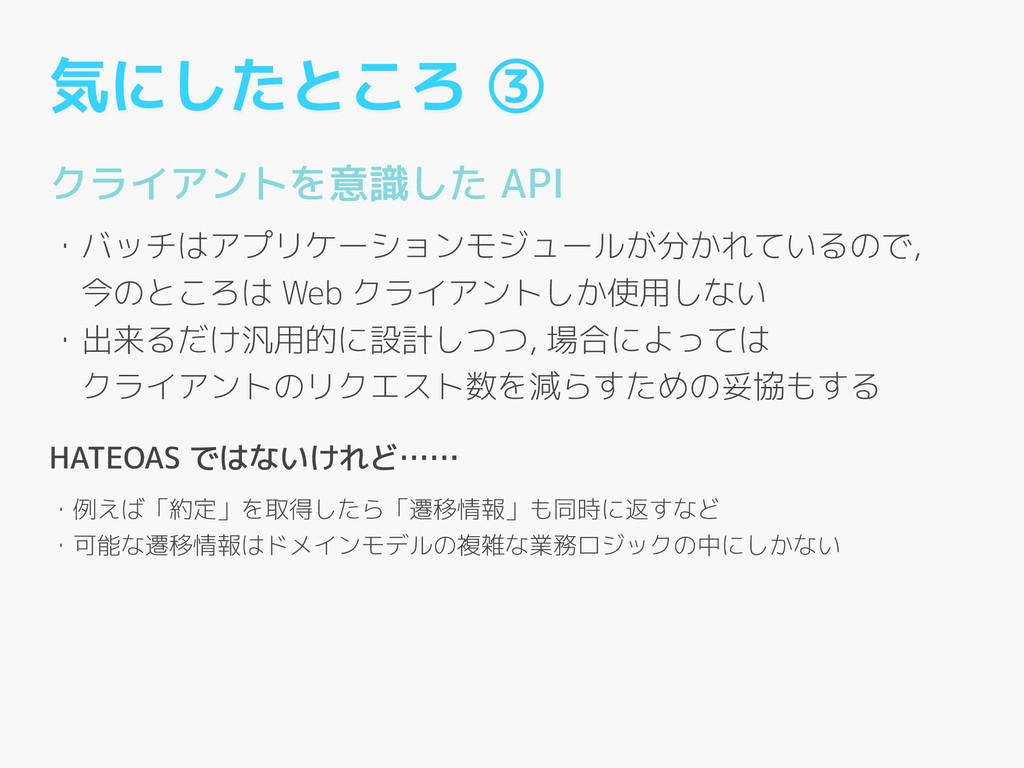 気にしたところ ③ クライアントを意識した API ! ・バッチはアプリケーションモジュールが...