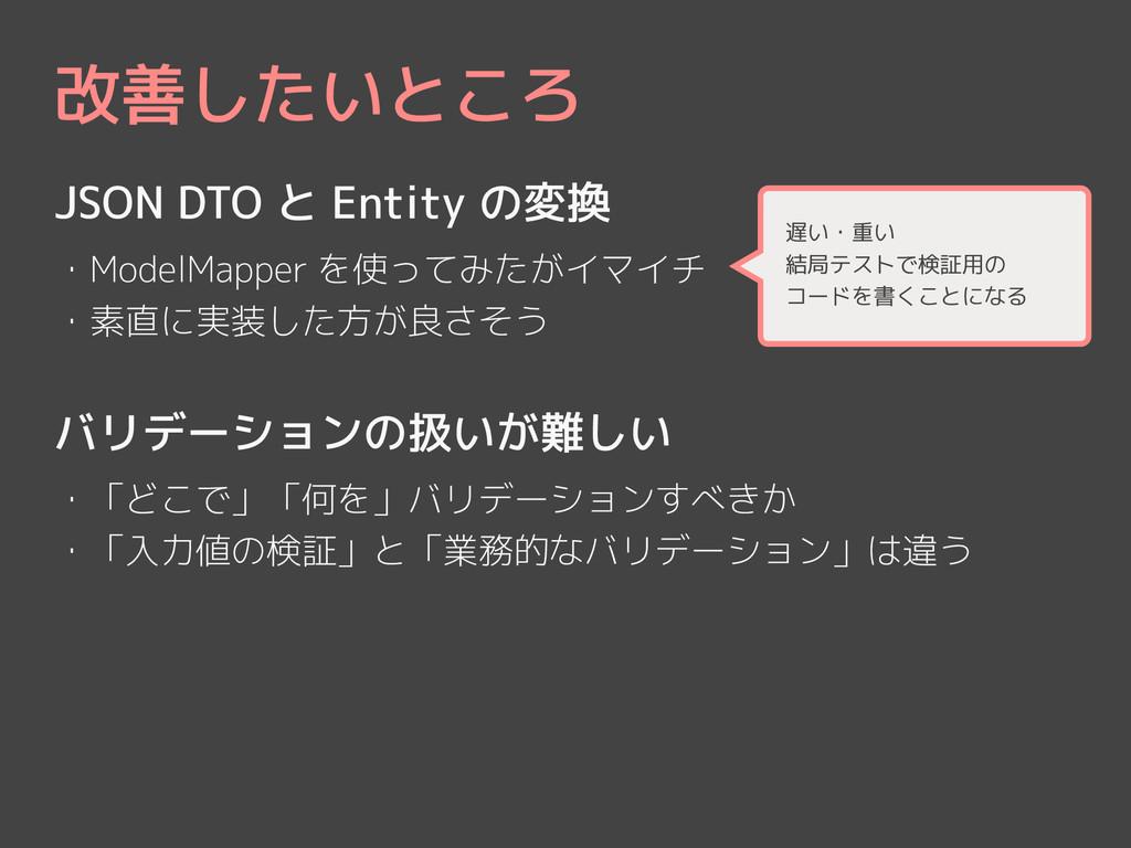 改善したいところ JSON DTO と Entity の変換 ! ・ModelMapper を...