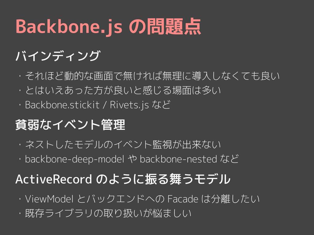 Backbone.js の問題点 バインディング ! ・それほど動的な画面で無ければ無理に導入...
