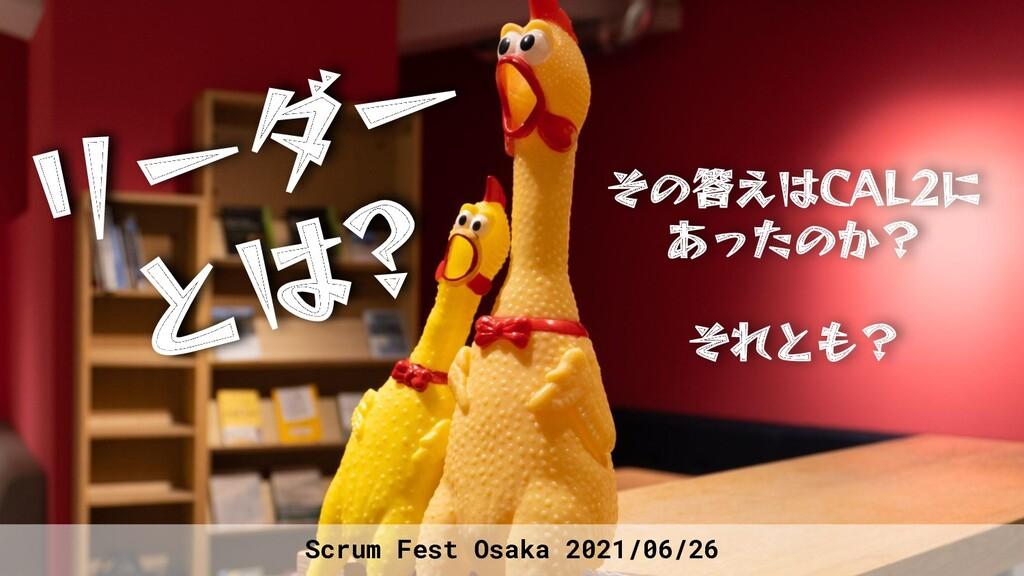 Scrum Fest Osaka 2021/06/26 リーダー とは? その答えはCAL2に...