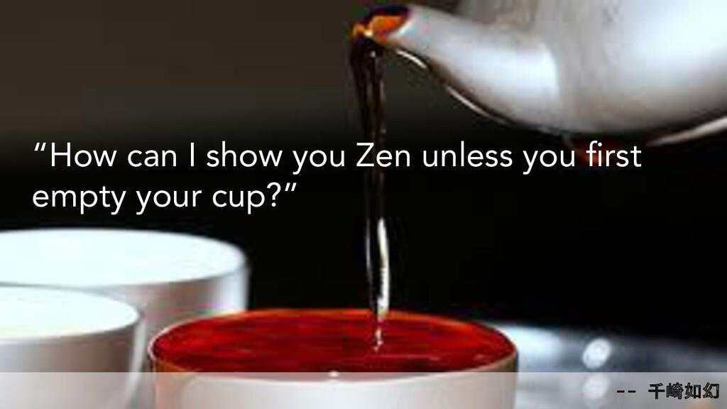 """-- 千崎如幻 """"How can I show you Zen unless you first..."""
