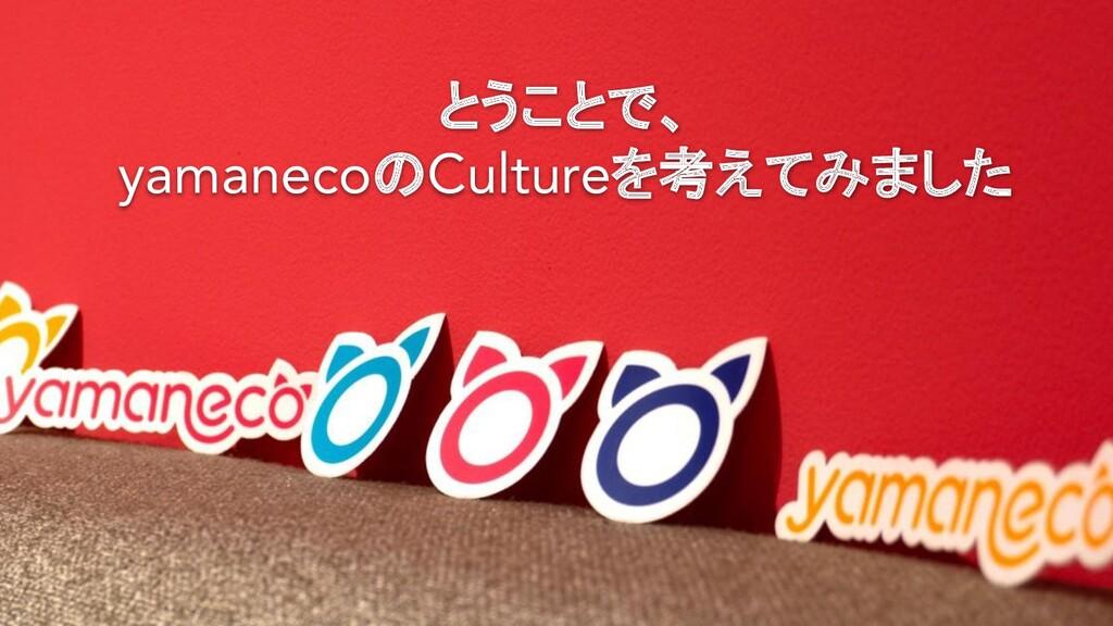 とうことで、 yamanecoのCultureを考えてみました