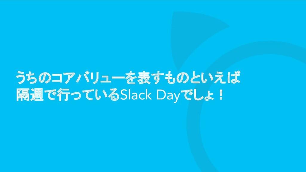 うちのコアバリューを表すものといえば 隔週で行っているSlack Dayでしょ!