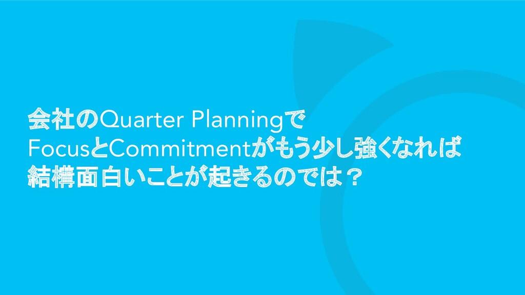 会社のQuarter Planningで FocusとCommitmentがもう少し強くなれば...