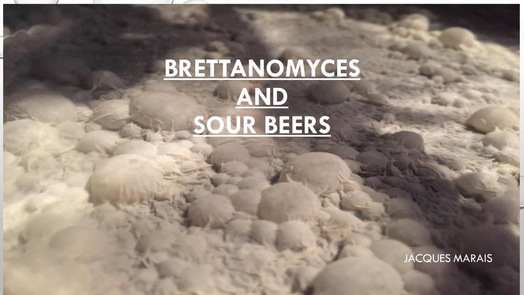 BRETTANOMYCES AND SOUR BEERS JACQUES MARAIS