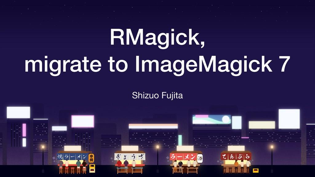 RMagick, migrate to ImageMagick 7 Shizuo Fujita