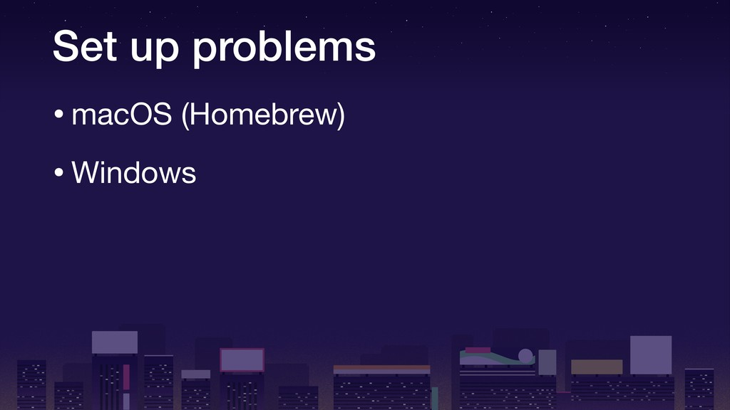 Set up problems •macOS (Homebrew)  •Windows
