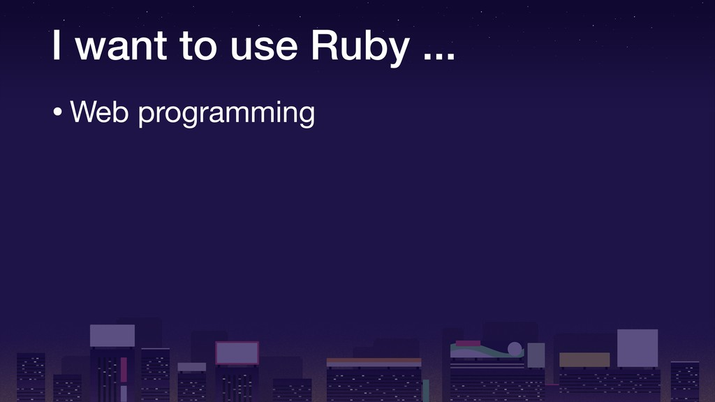 I want to use Ruby ... •Web programming